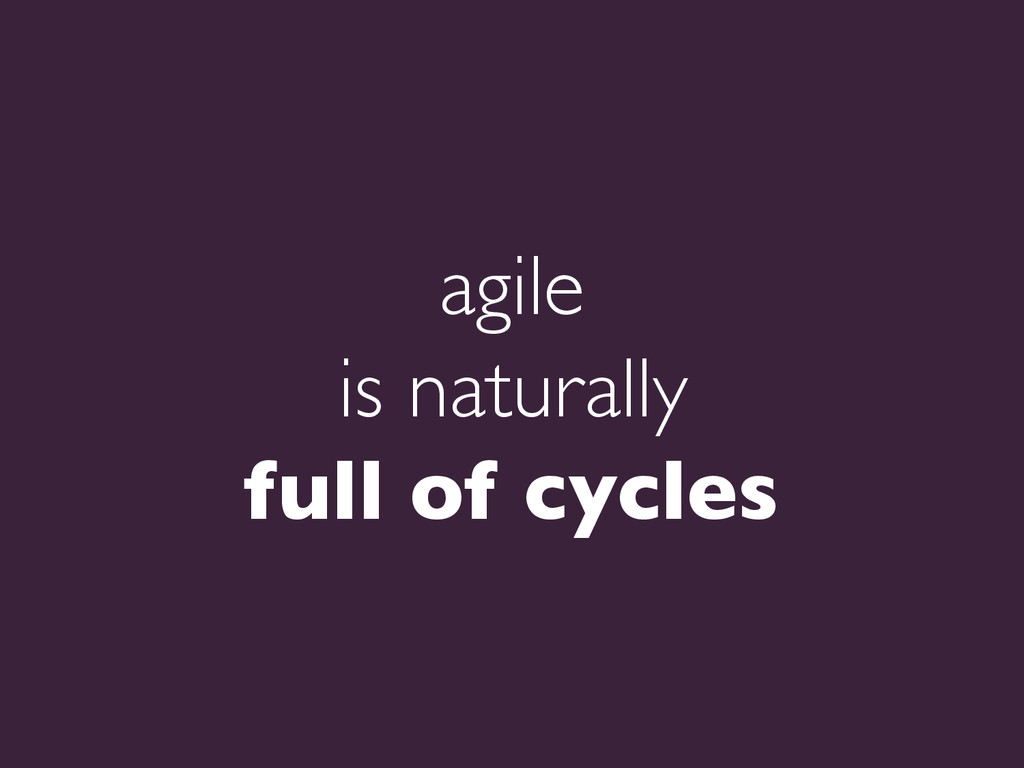 agile   is naturally   full of cycles