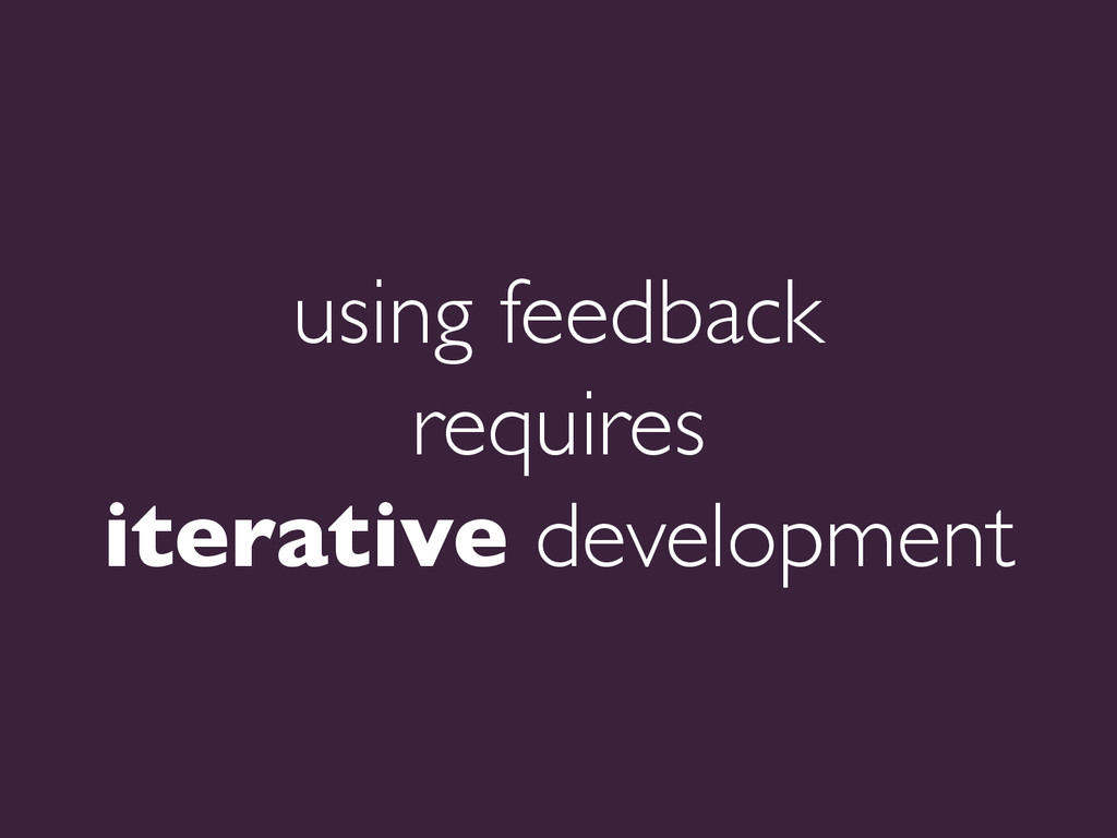 using feedback   requires   iterative devel...