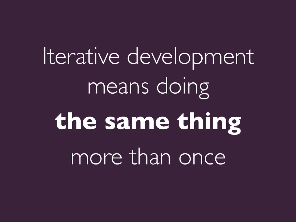 Iterative development means doing   the same ...