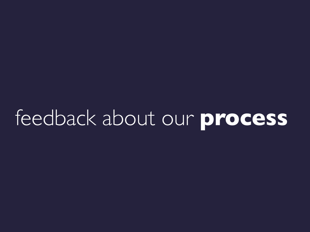 feedback about our process