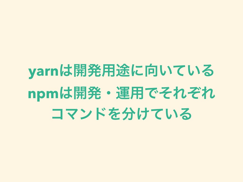yarn։ൃ༻్ʹ͍͍ͯΔ npm։ൃɾӡ༻ͰͦΕͧΕ ίϚϯυΛ͚͍ͯΔ