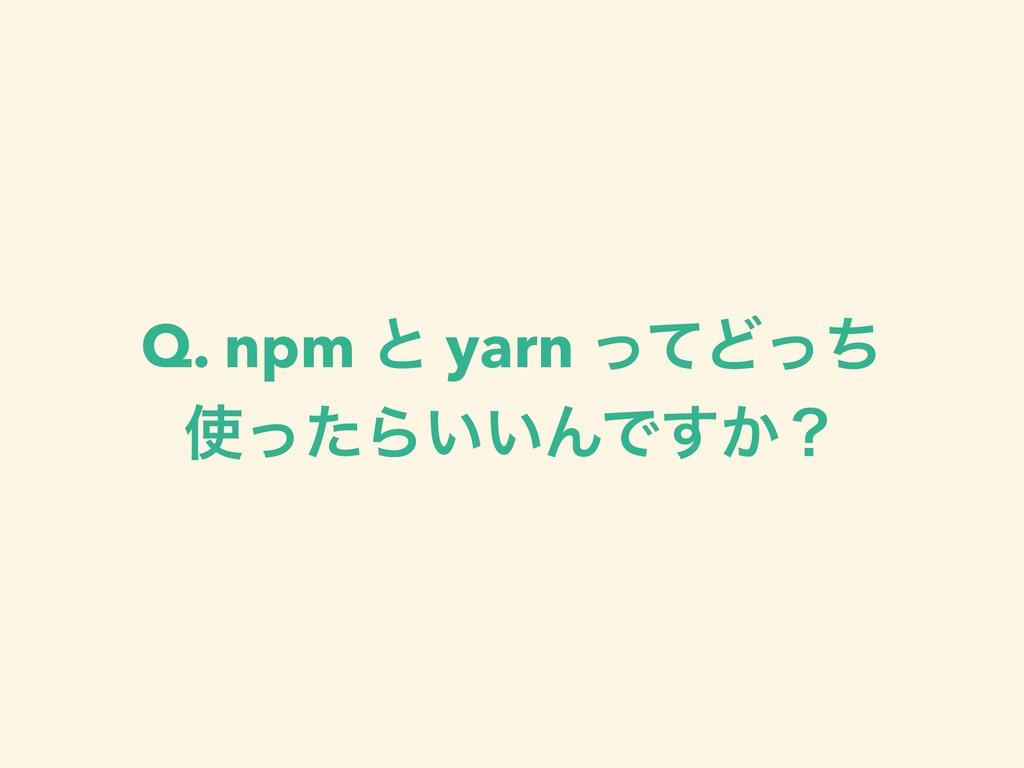 Q. npm ͱ yarn ͬͯͲͬͪ ͬͨΒ͍͍ΜͰ͔͢ʁ