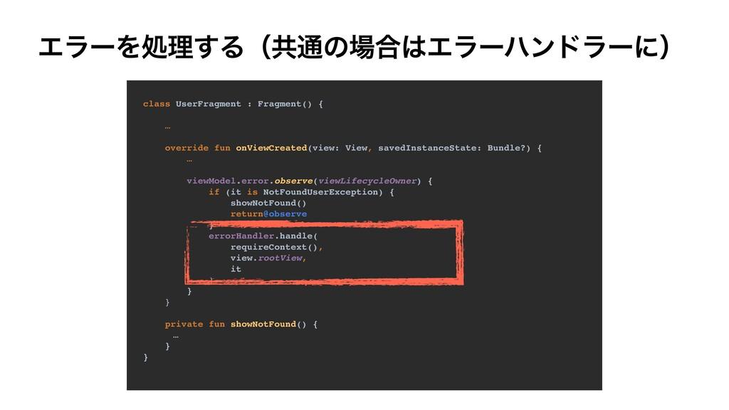 ΤϥʔΛॲཧ͢Δʢڞ௨ͷ߹Τϥʔϋϯυϥʔʹʣ class UserFragment : ...