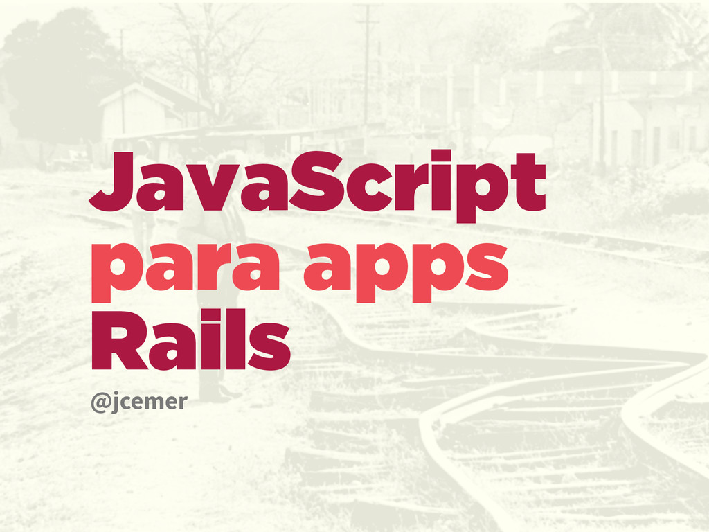 JavaScript para apps Rails @jcemer
