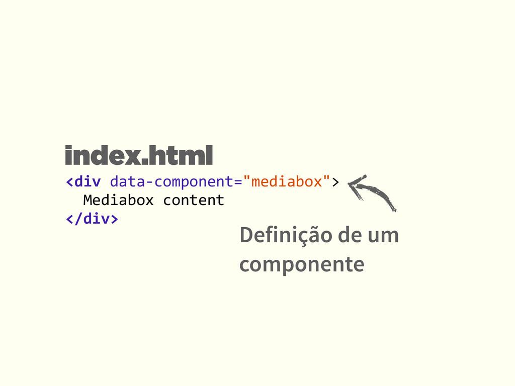Definição de um componente <div data-‐compo...