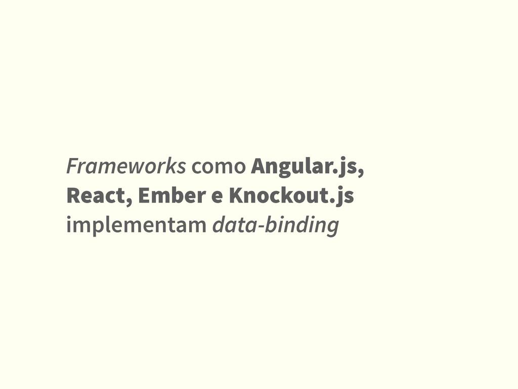 Frameworks como Angular.js, React, Ember e Knoc...