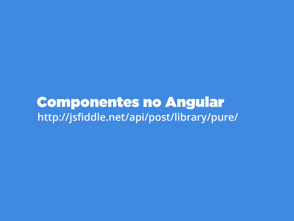 Componentes no Angular http://jsfiddle.net/api/p...