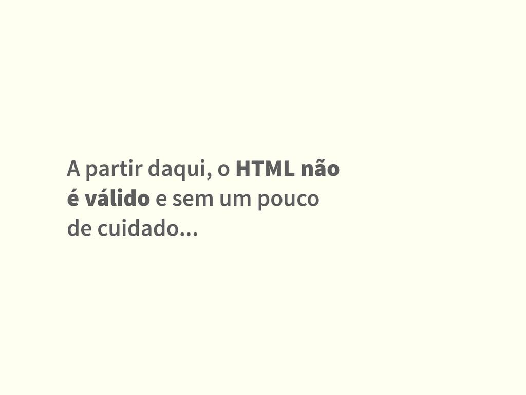 A partir daqui, o HTML não é válido e sem um po...