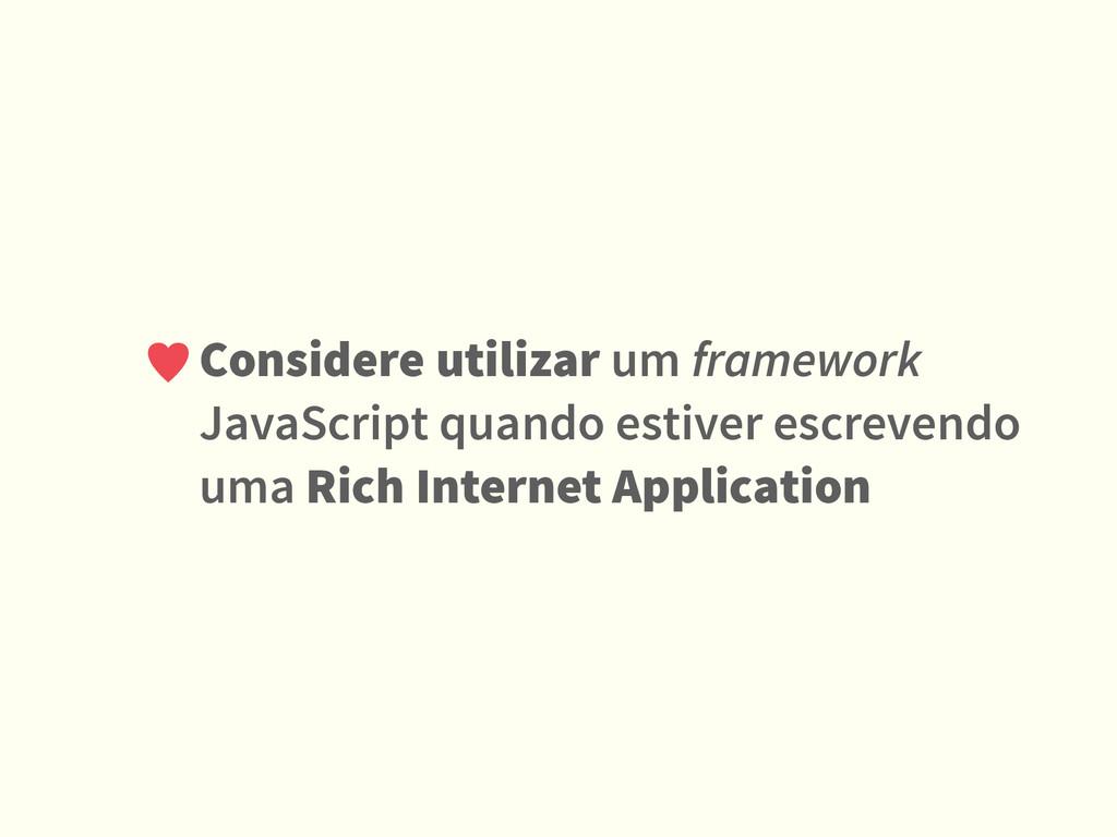Considere utilizar um framework JavaScript quan...