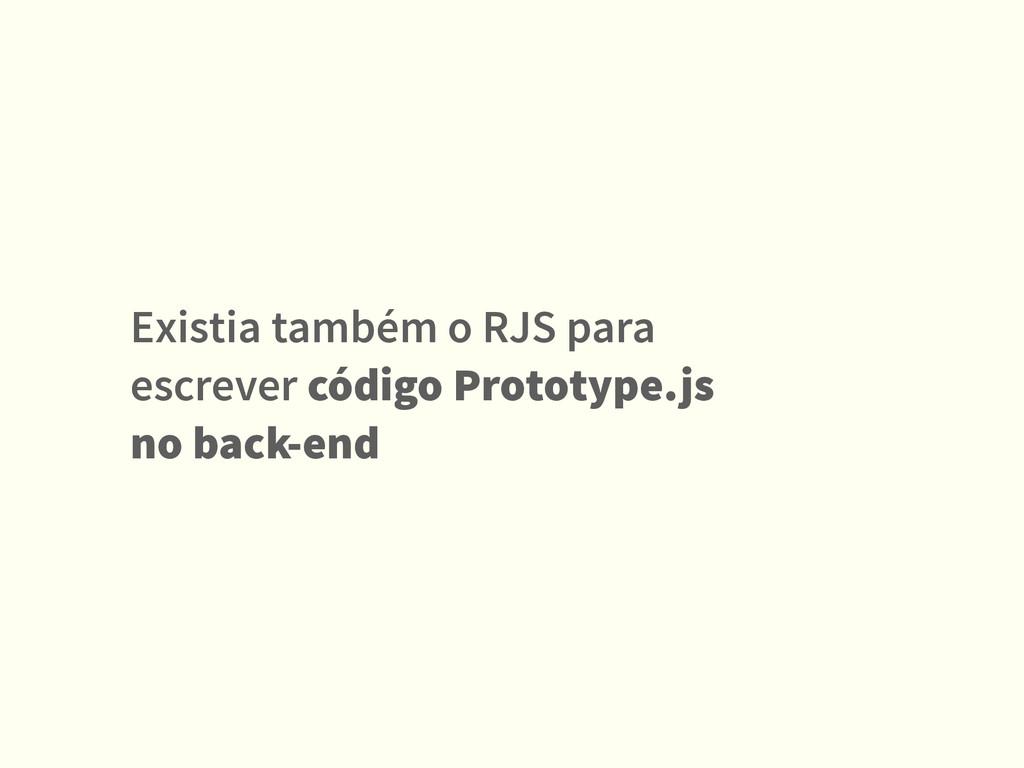 Existia também o RJS para escrever código Proto...