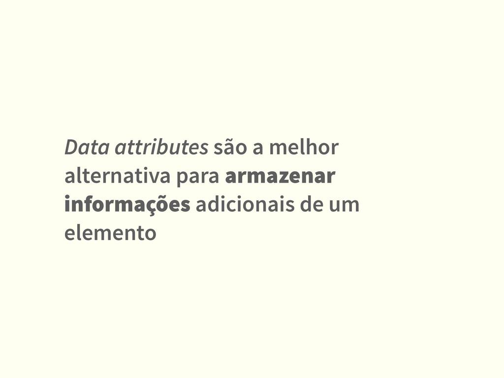 Data attributes são a melhor alternativa para a...