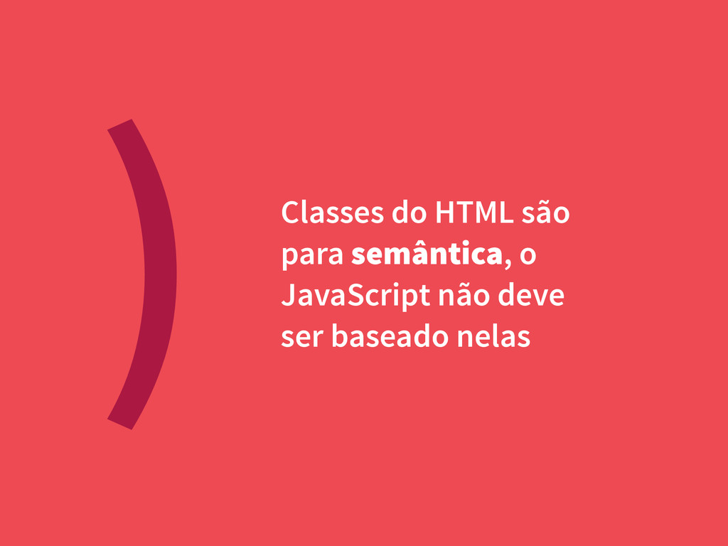 ) Classes do HTML são para semântica, o JavaScr...