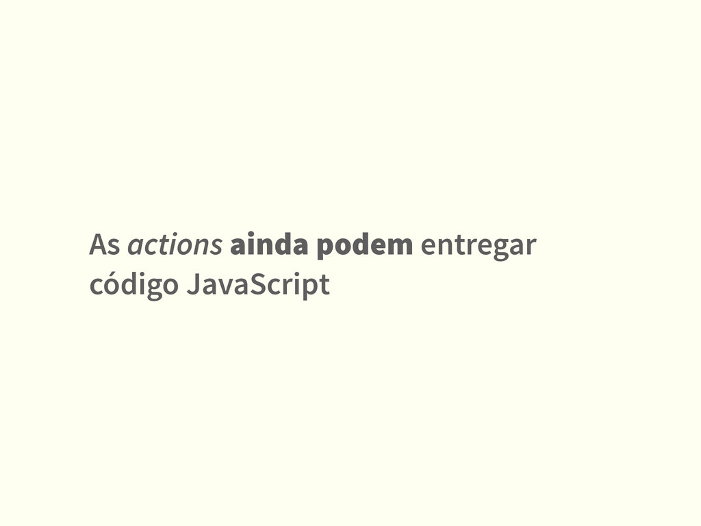 As actions ainda podem entregar código JavaScri...
