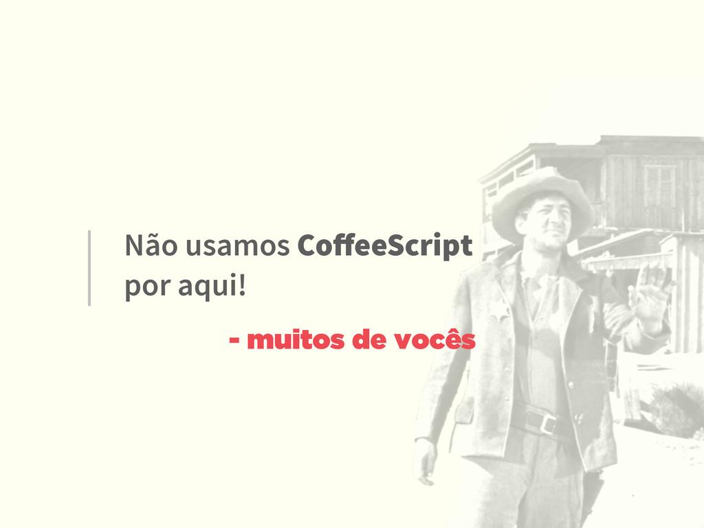 Não usamos CoffeeScript  por aqui! - muitos de ...