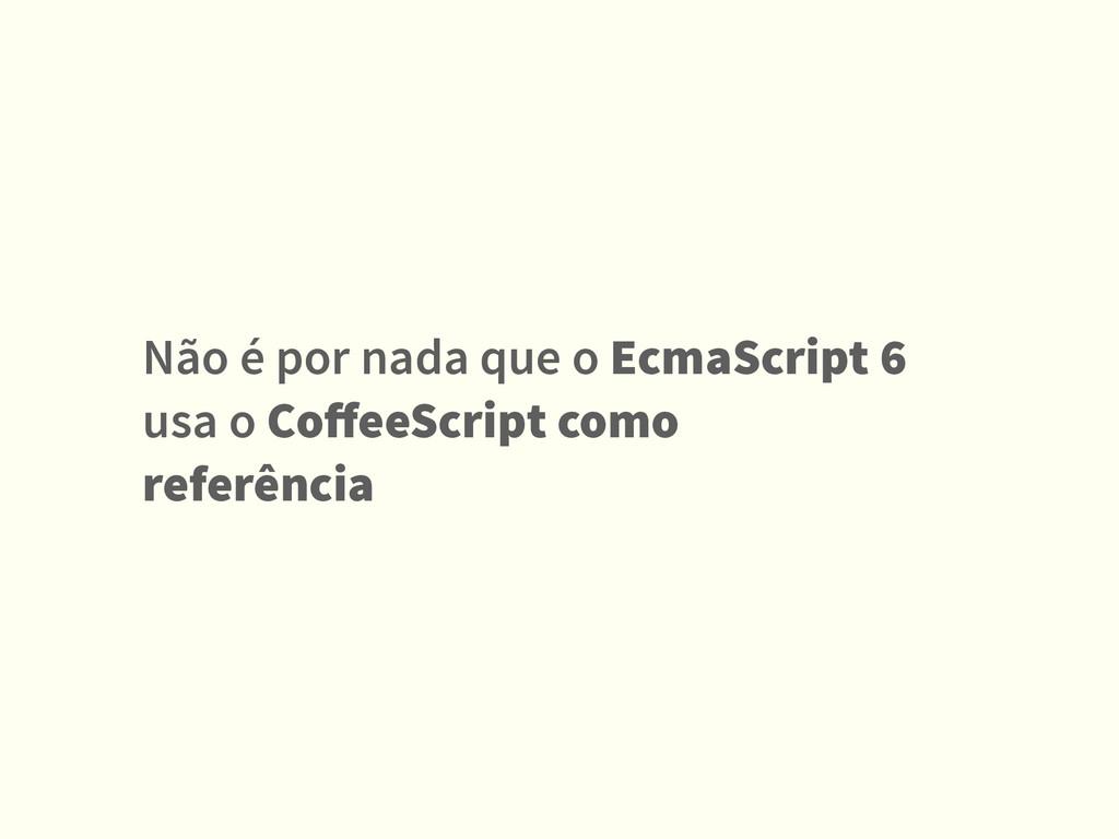Não é por nada que o EcmaScript 6 usa o CoffeeSc...
