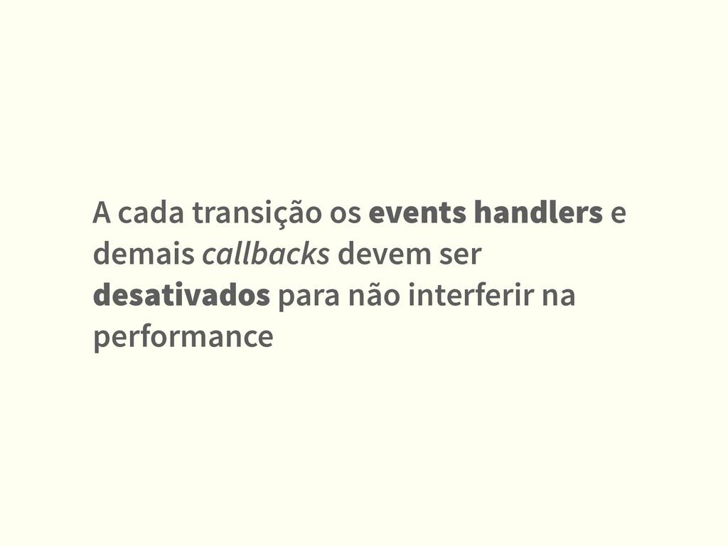 A cada transição os events handlers e demais ca...