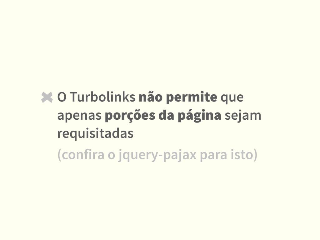 O Turbolinks não permite que apenas porções da ...