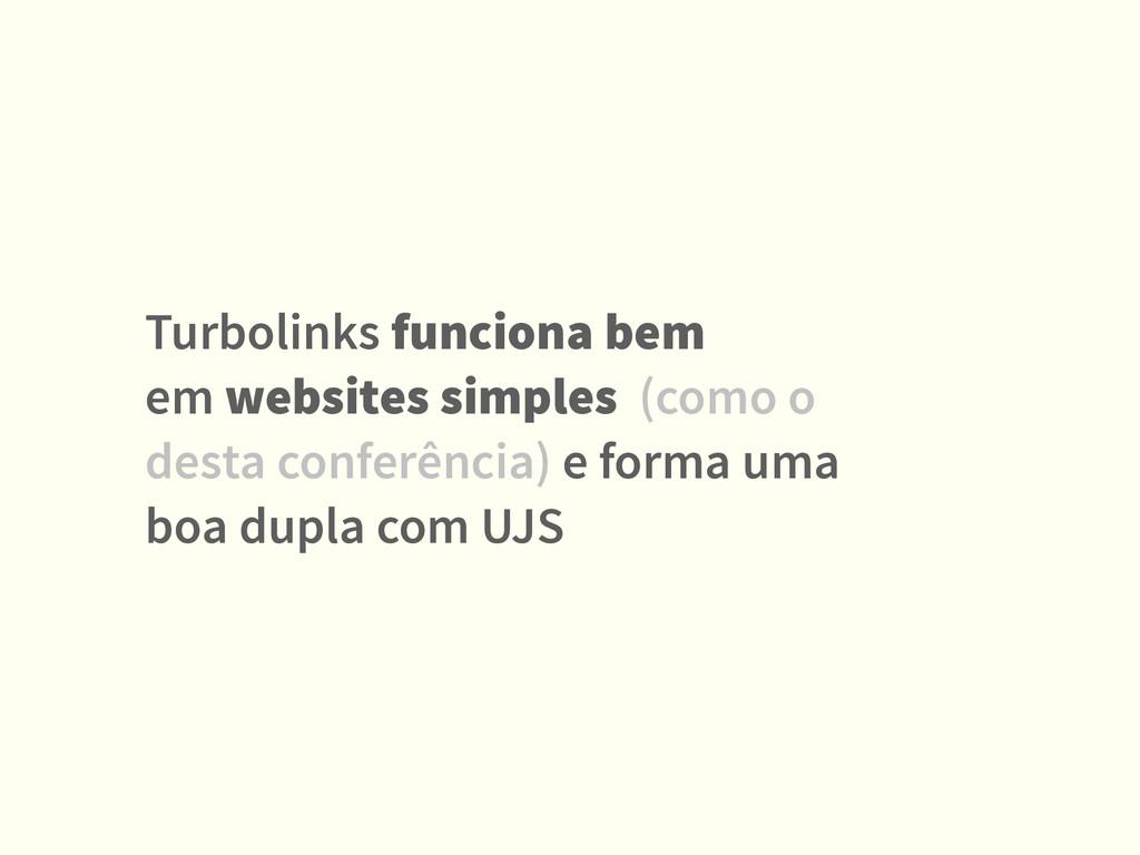 Turbolinks funciona bem  em websites simples (...