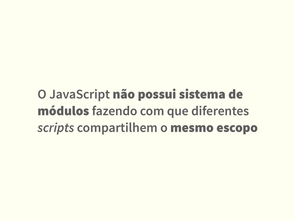O JavaScript não possui sistema de módulos faze...