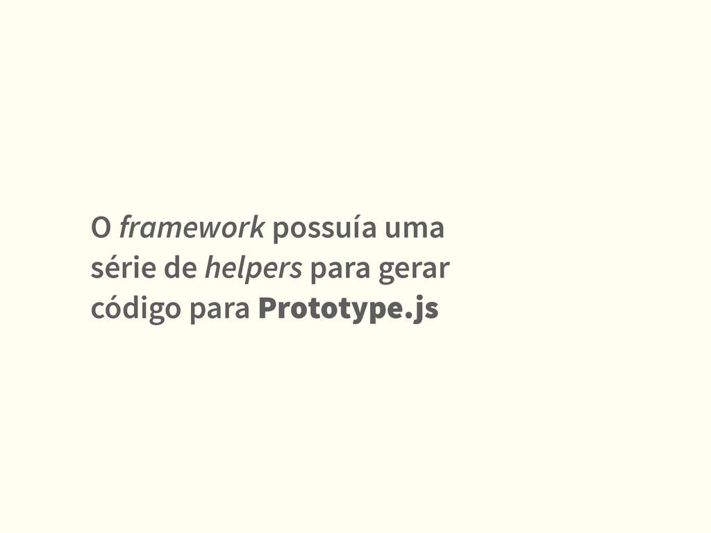 O framework possuía uma série de helpers para g...