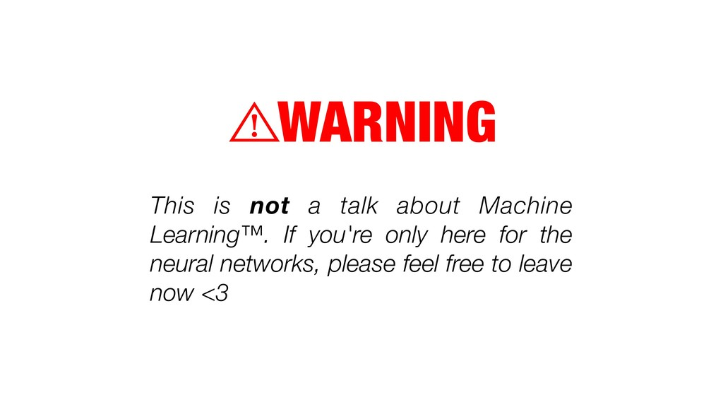 WARNING ⚠ This is not a talk about Machine Lear...