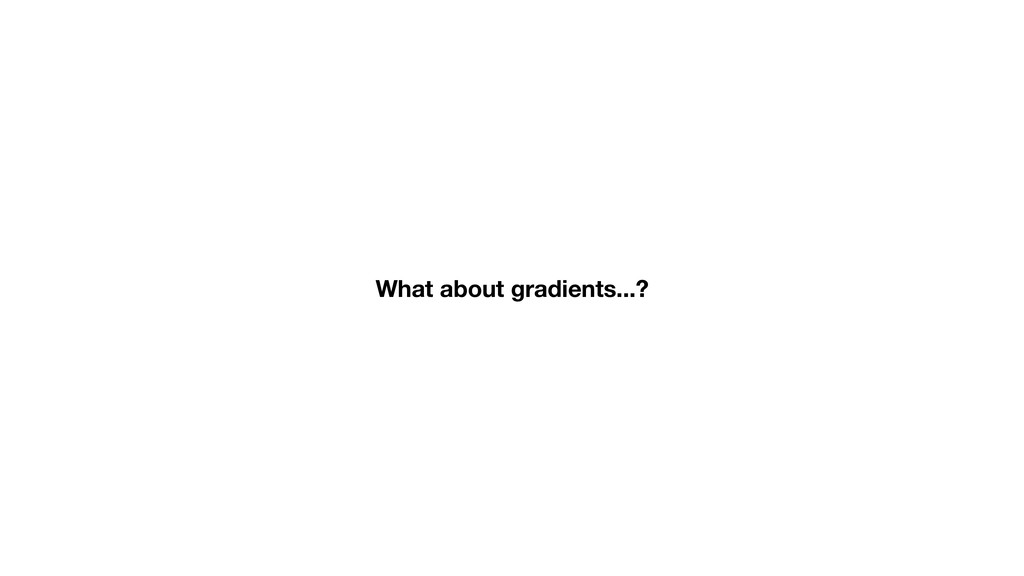 What about gradients...?