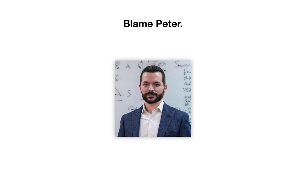 Blame Peter.