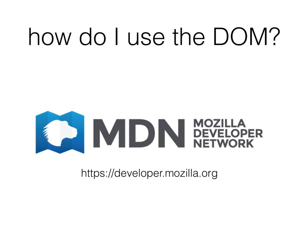 how do I use the DOM? https://developer.mozilla...