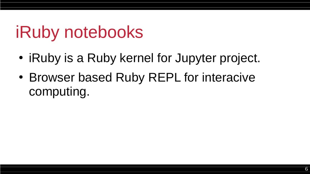 6 iRuby notebooks ● iRuby is a Ruby kernel for ...