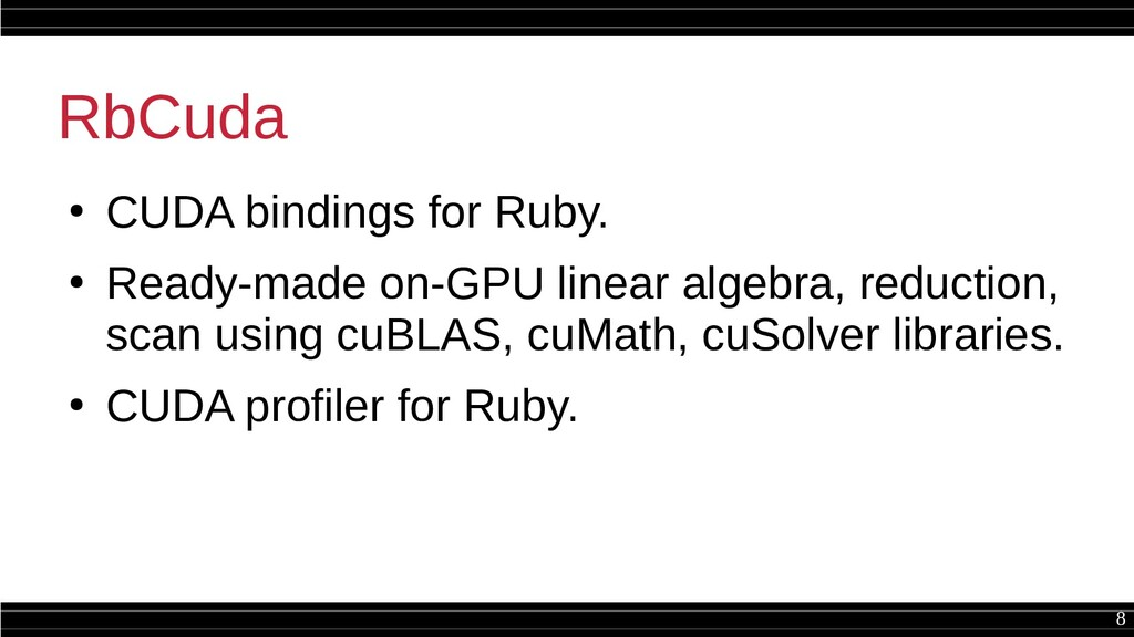 8 RbCuda ● CUDA bindings for Ruby. ● Ready-made...
