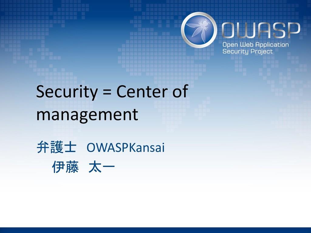 Security = Center of management 弁護士 OWASPKansai...