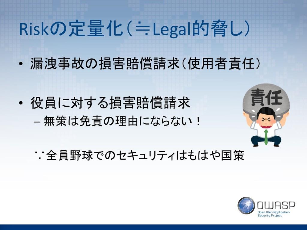 Riskの定量化(≒Legal的脅し) • 漏洩事故の損害賠償請求(使用者責任) • 役員に対...