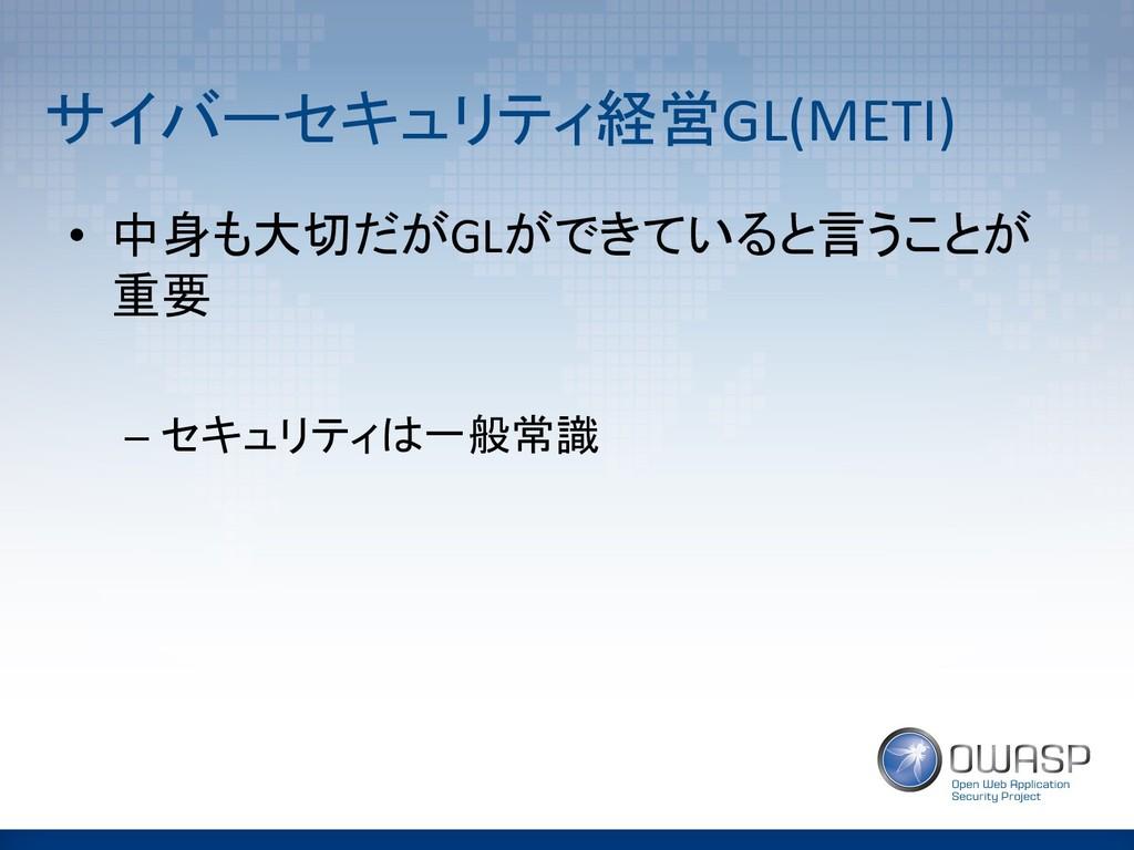 サイバーセキュリティ経営GL(METI) • 中身も大切だがGLができていると言うことが 重要...