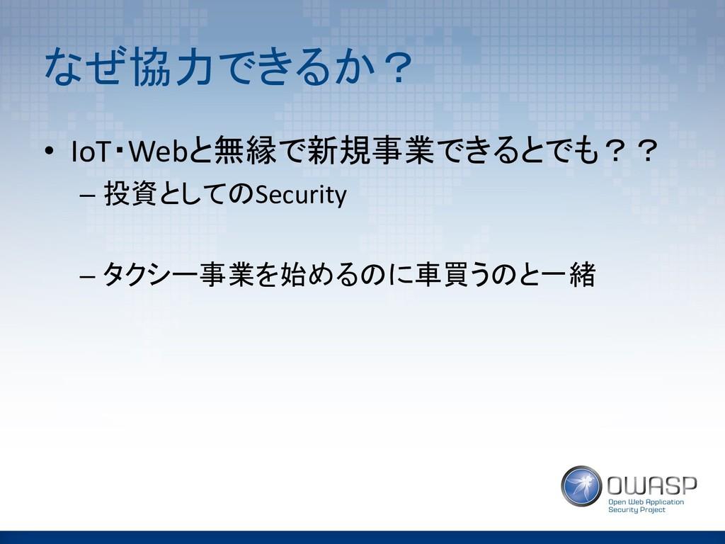 なぜ協力できるか? • IoT・Webと無縁で新規事業できるとでも?? – 投資としてのSec...