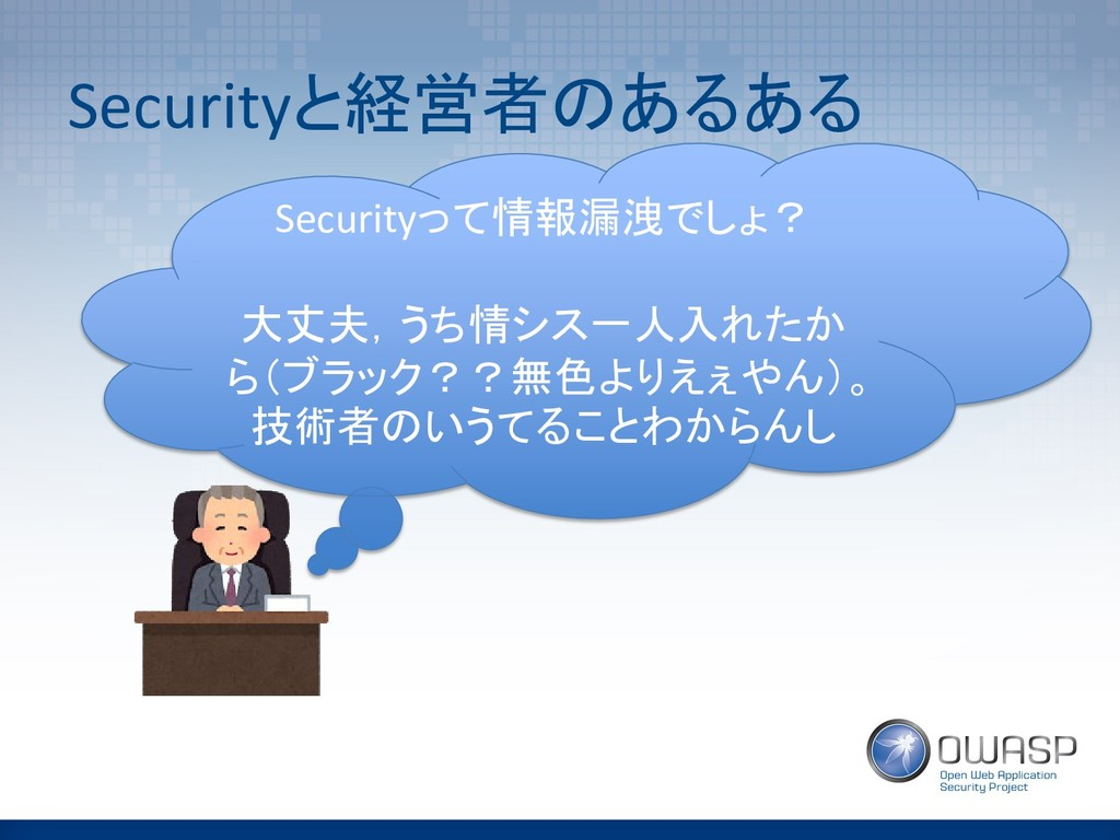 Securityと経営者のあるある Securityって情報漏洩でしょ? 大丈夫,うち情シス一...