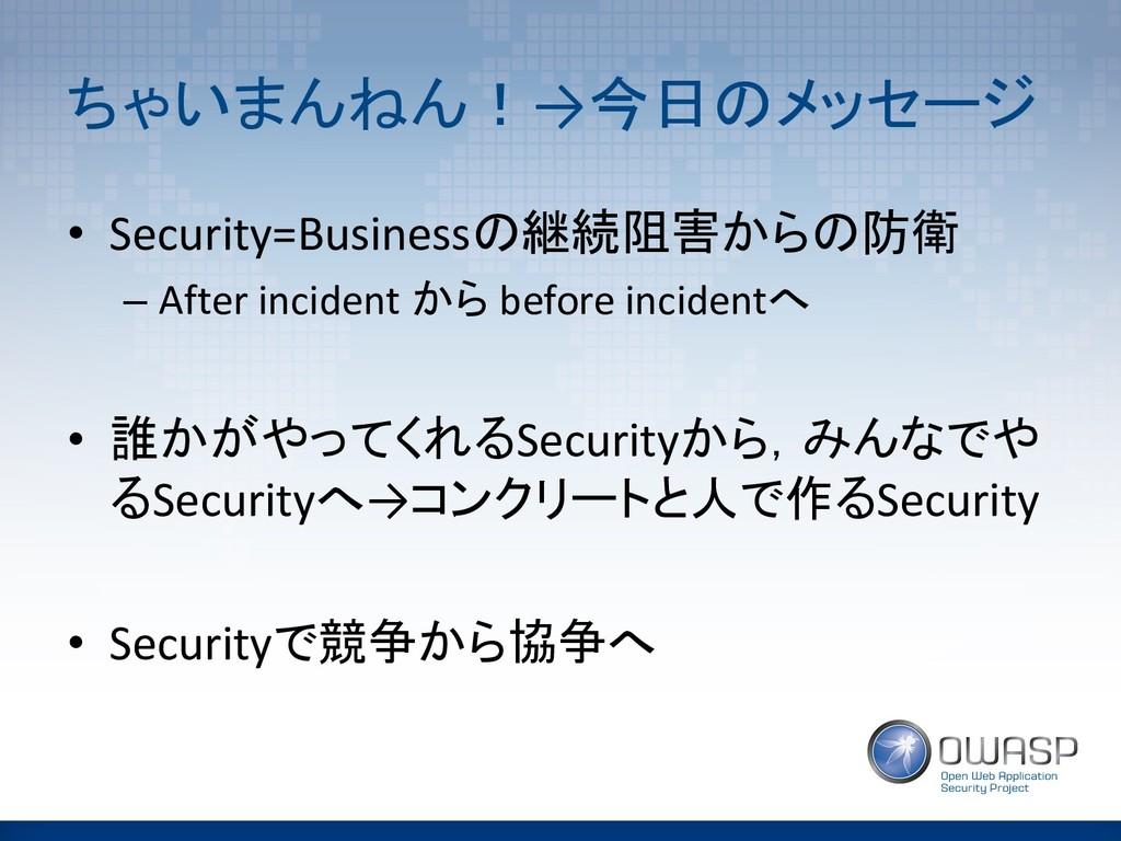 ちゃいまんねん!→今日のメッセージ • Security=Businessの継続阻害からの防衛...
