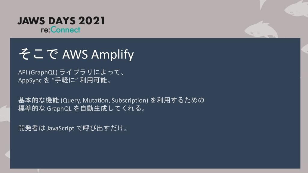 そこで AWS Amplify API (GraphQL) ライブラリによって、 AppSyn...
