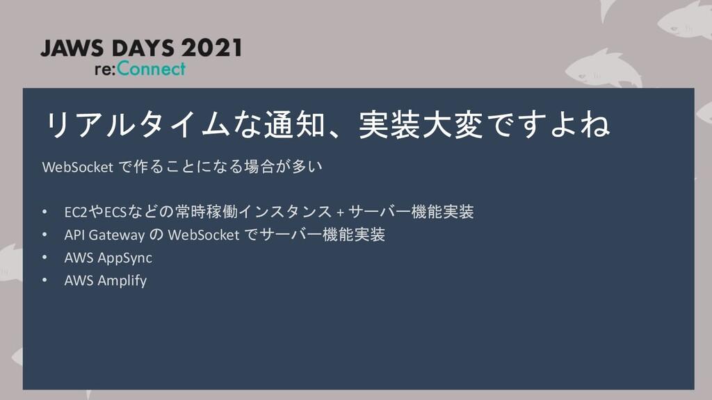 リアルタイムな通知、実装大変ですよね WebSocket で作ることになる場合が多い • EC...