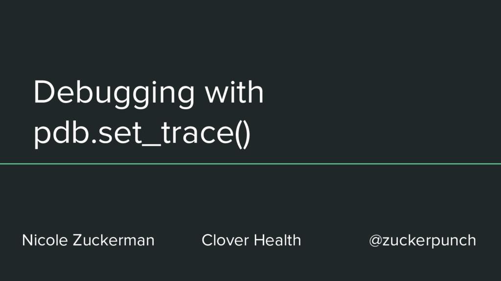 Debugging with pdb.set_trace() Nicole Zuckerman...