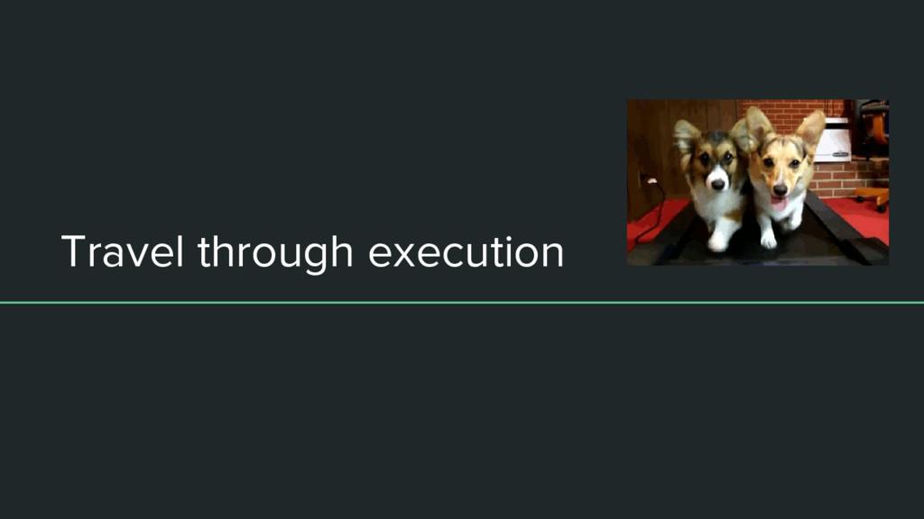 Travel through execution