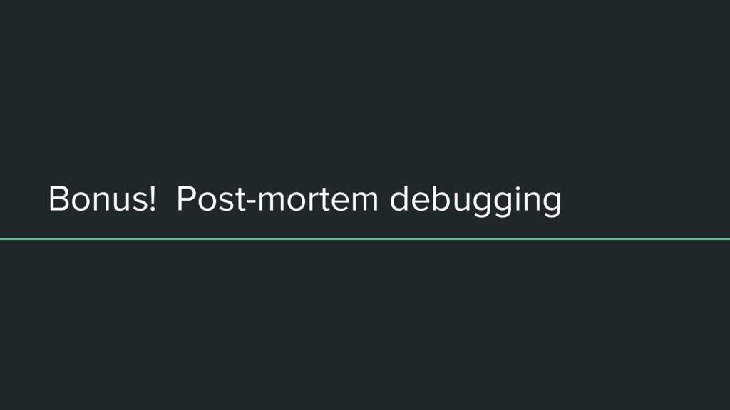 Bonus! Post-mortem debugging