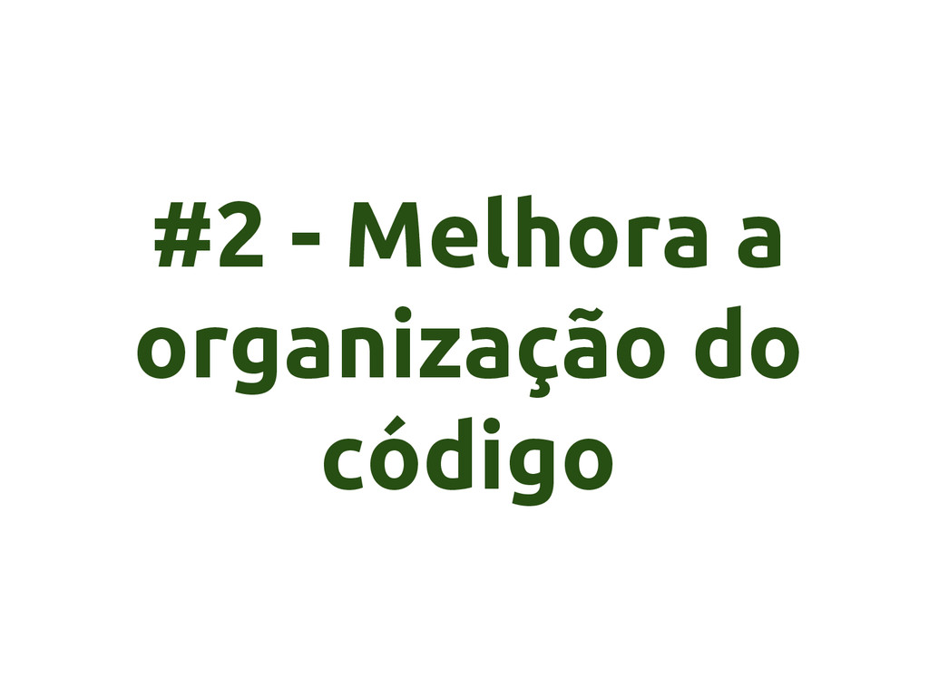 #2 - Melhora a organização do código