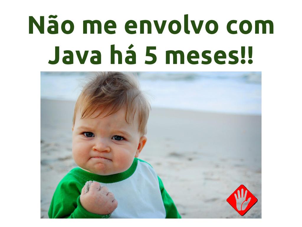 Não me envolvo com Java há 5 meses!!