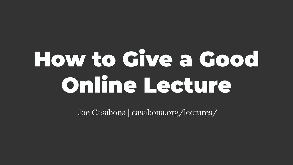 How to Give a Good Online Lecture Joe Casabona ...