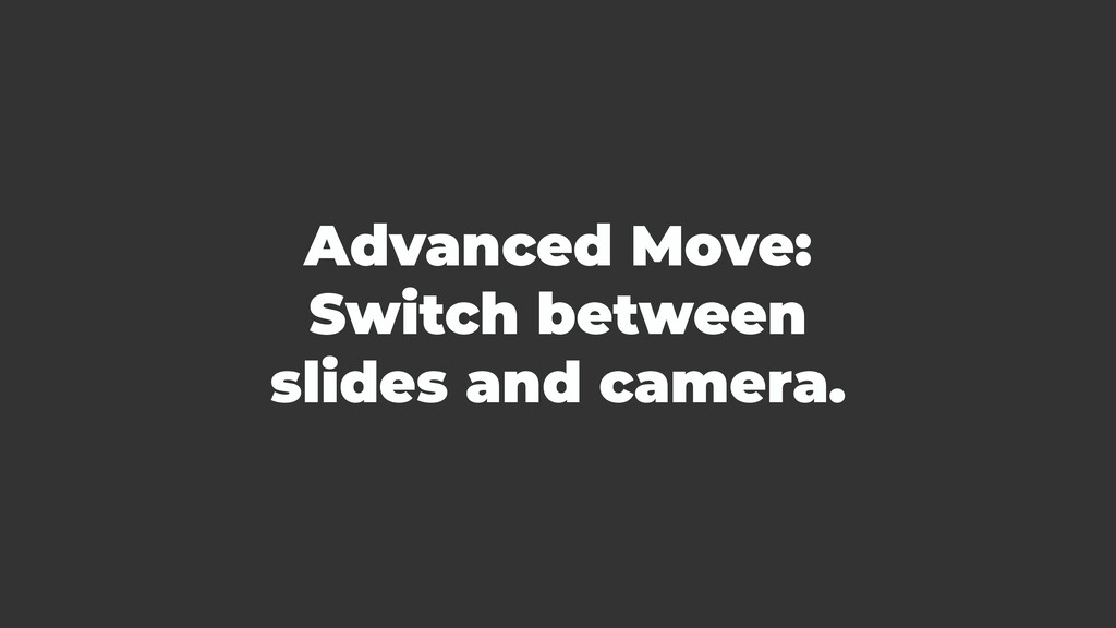Advanced Move: Switch between slides and camera.