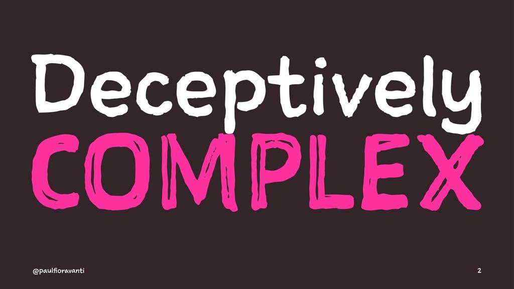 Deceptively COMPLEX @paulfioravanti 2