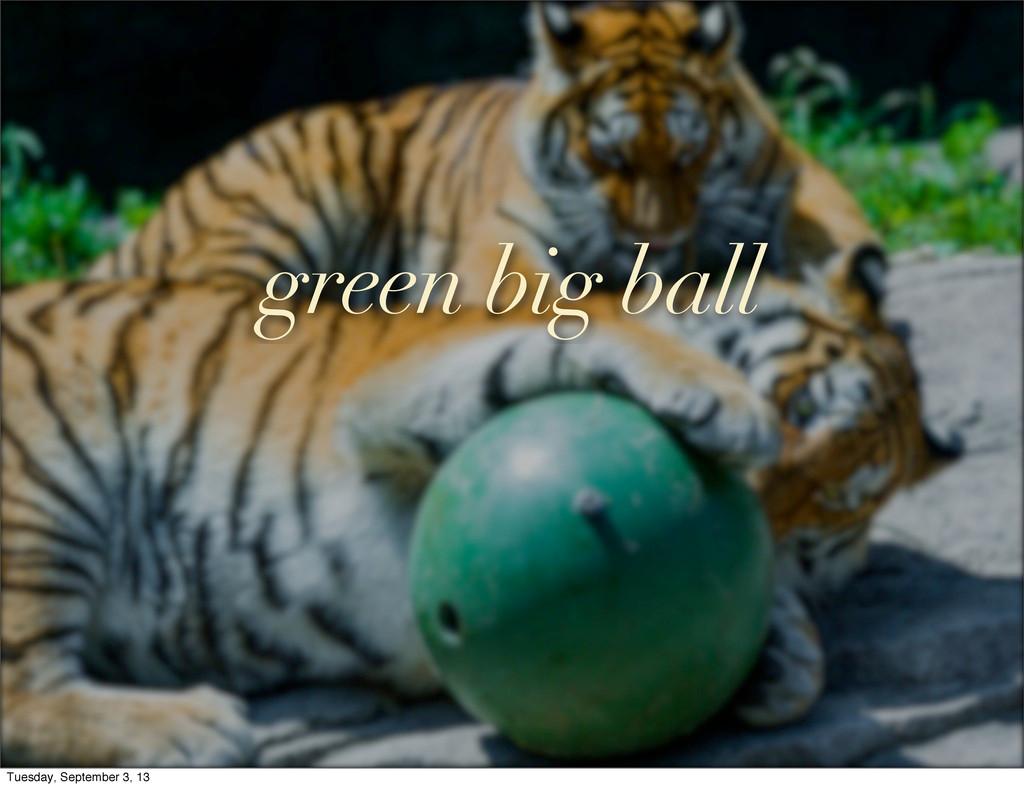 green big ball Tuesday, September 3, 13