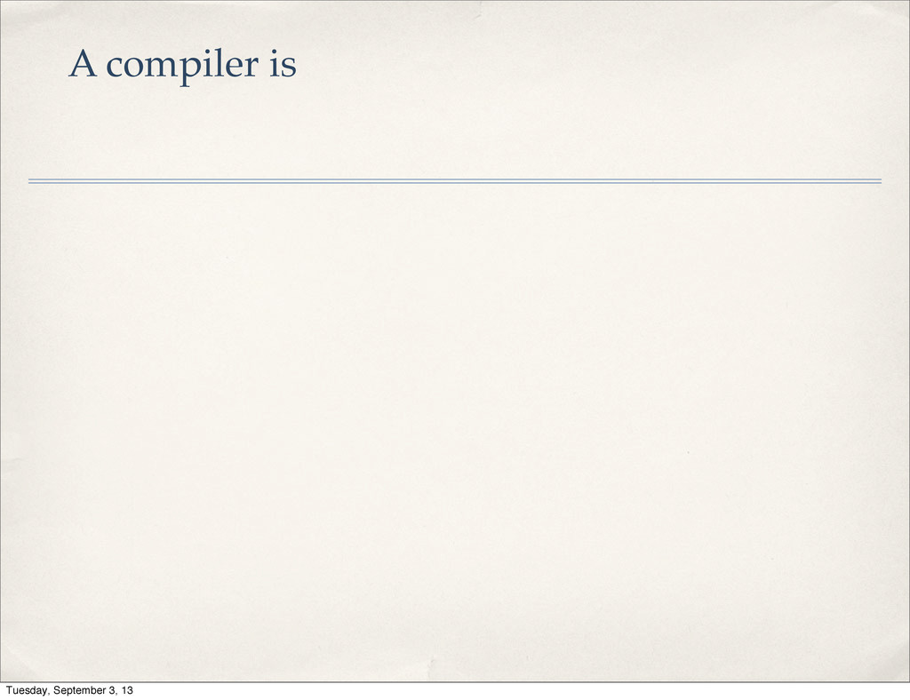 A compiler is Tuesday, September 3, 13