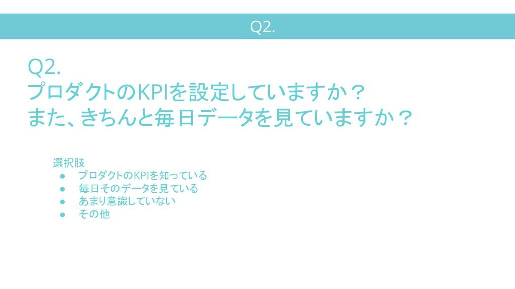 Q2. Q2. プロダクトのKPIを設定していますか? また、きちんと毎日データを見ています...