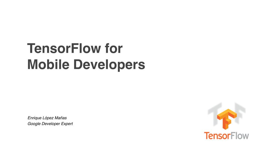 TensorFlow for Mobile Developers Enrique López ...